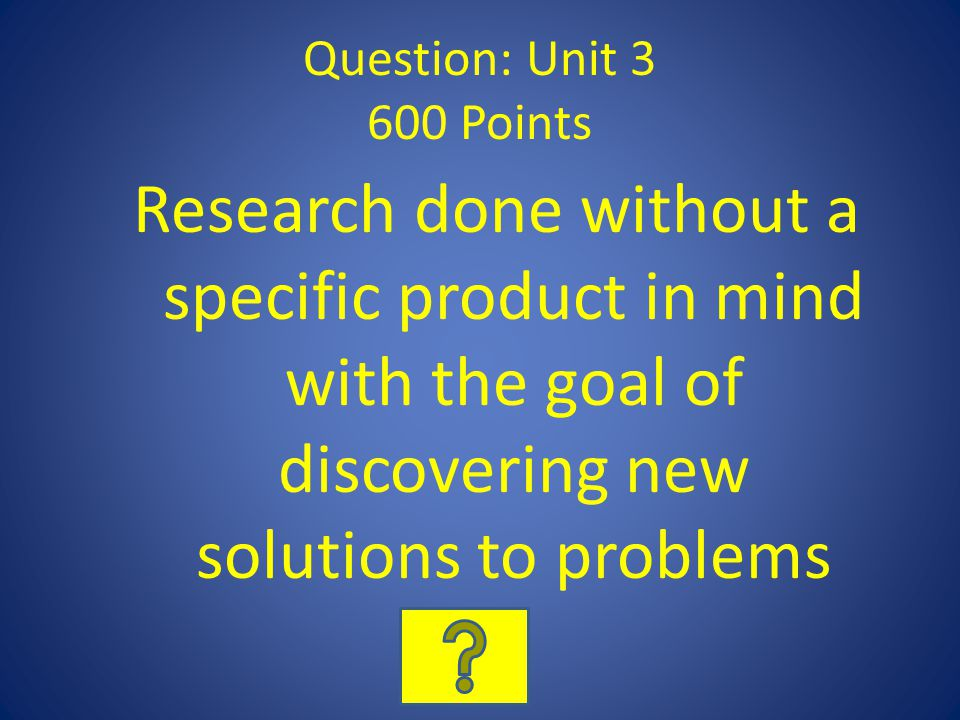 Question: Unit 3 600 Points Research done without a specific product in mind with the goal of discovering new solutions to problems