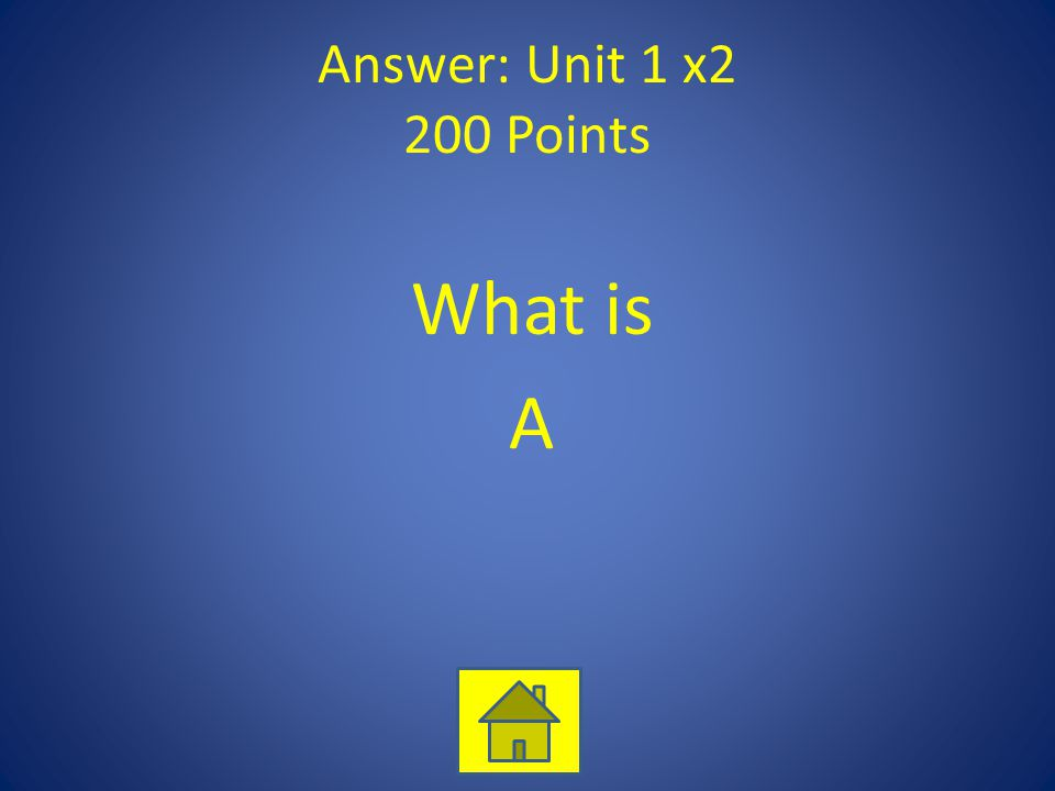 Answer: Unit 1 x2 200 Points What is A