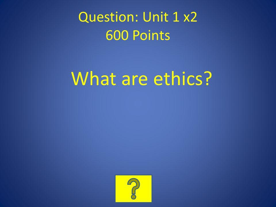 Question: Unit 1 x2 600 Points What are ethics?