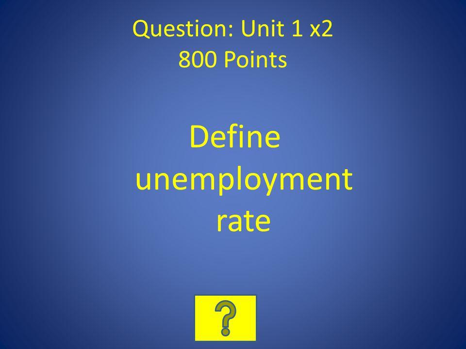 Question: Unit 1 x2 800 Points Define unemployment rate