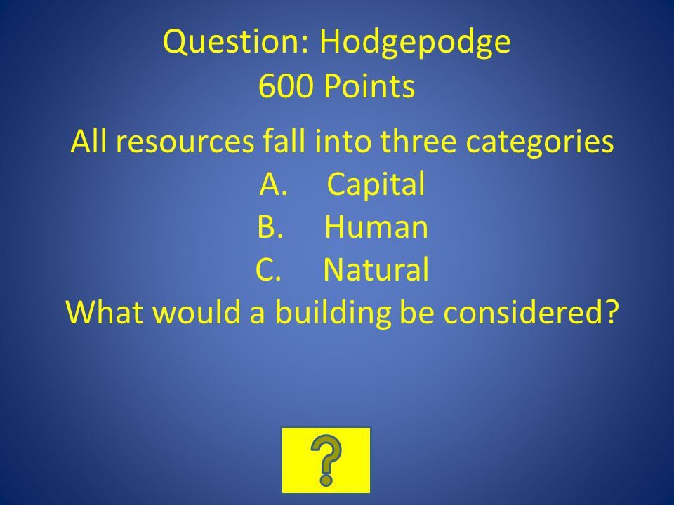Question: Hodgepodge 600 Points All resources fall into three categories A.Capital B.Human C.Natural What would a building be considered