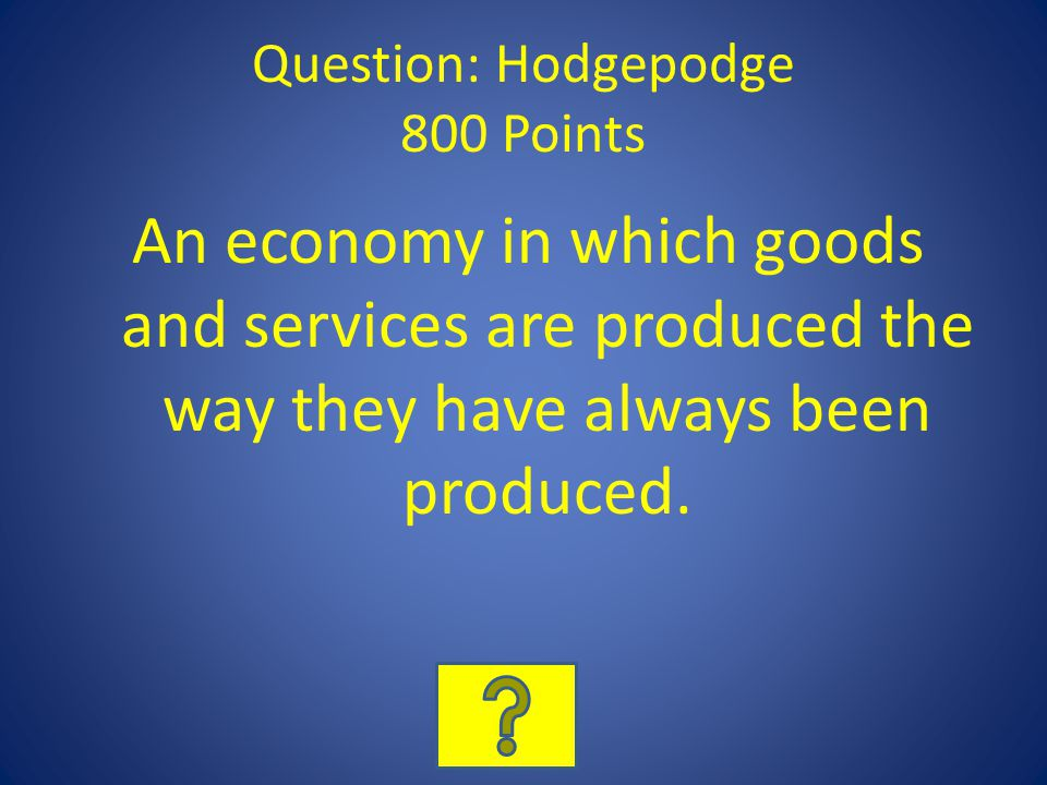 Question: Hodgepodge 800 Points An economy in which goods and services are produced the way they have always been produced.