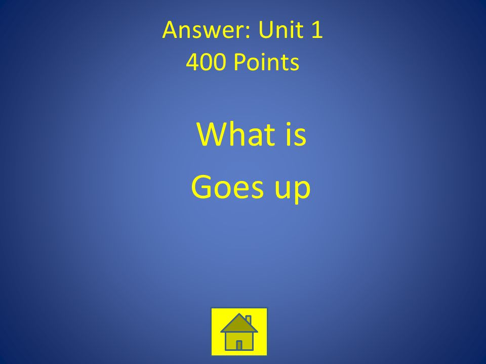 Answer: Unit 1 400 Points What is Goes up