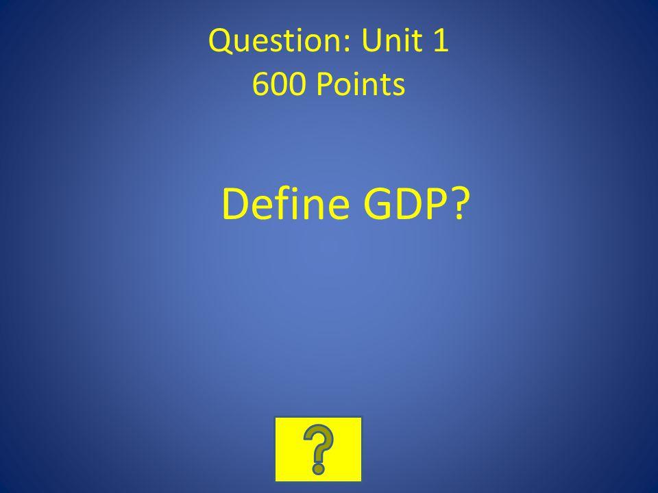 Question: Unit 1 600 Points Define GDP