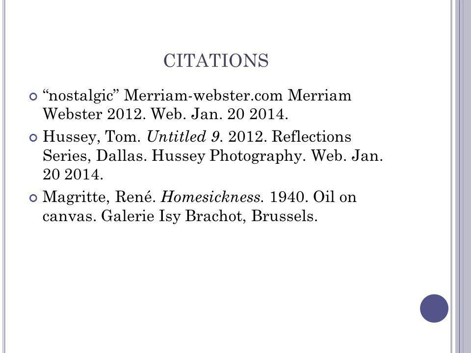 CITATIONS nostalgic Merriam-webster.com Merriam Webster 2012. Web. Jan. 20 2014. Hussey, Tom. Untitled 9. 2012. Reflections Series, Dallas. Hussey Pho