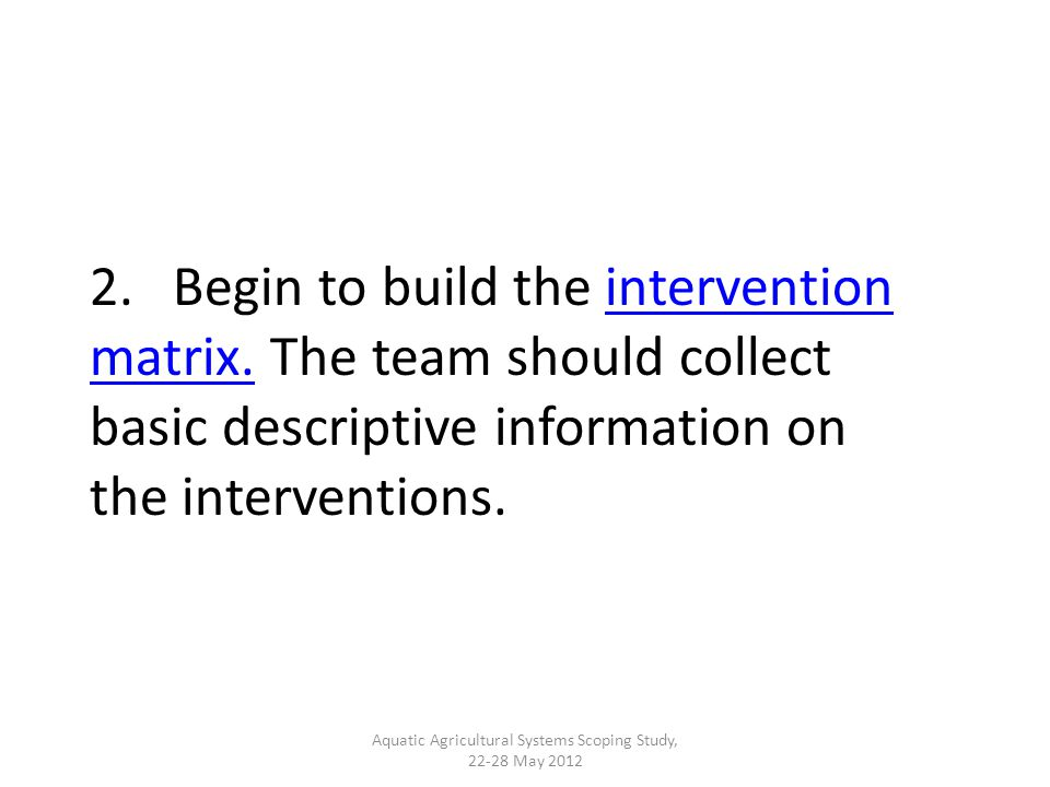 2. Begin to build the intervention matrix. The team should collect basic descriptive information on the interventions.intervention matrix. Aquatic Agr
