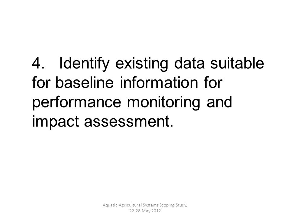 4. Identify existing data suitable for baseline information for performance monitoring and impact assessment. Aquatic Agricultural Systems Scoping Stu