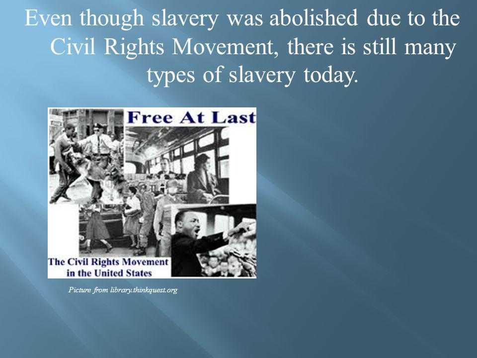 Even though slavery was abolished due to the Civil Rights Movement, there is still many types of slavery today.