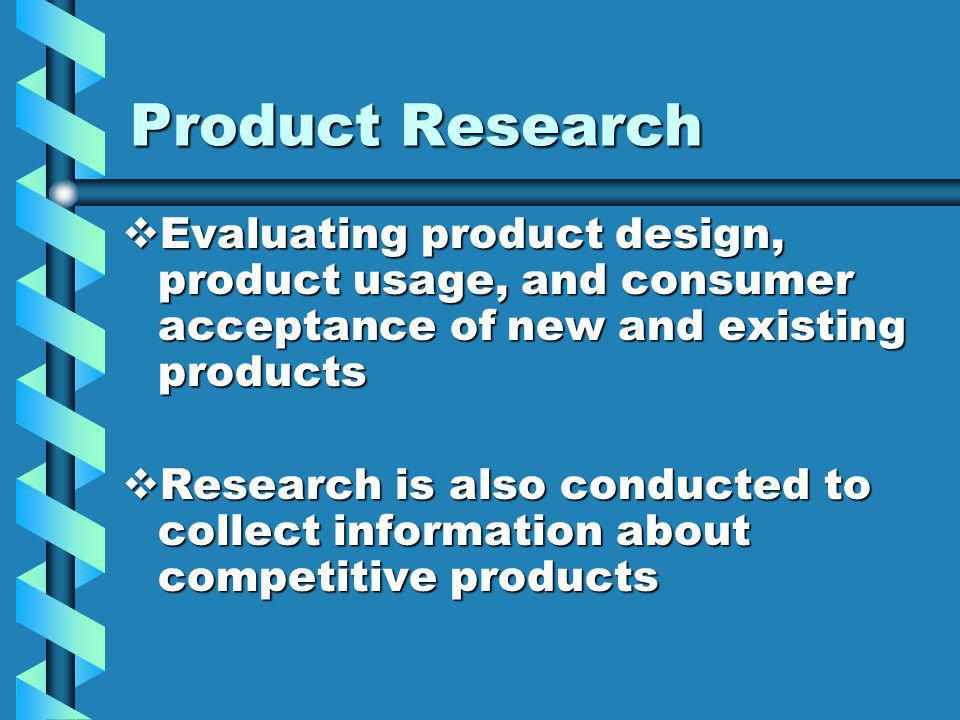 Product Research Evaluating product design, product usage, and consumer acceptance of new and existing products Evaluating product design, product usage, and consumer acceptance of new and existing products Research is also conducted to collect information about competitive products Research is also conducted to collect information about competitive products