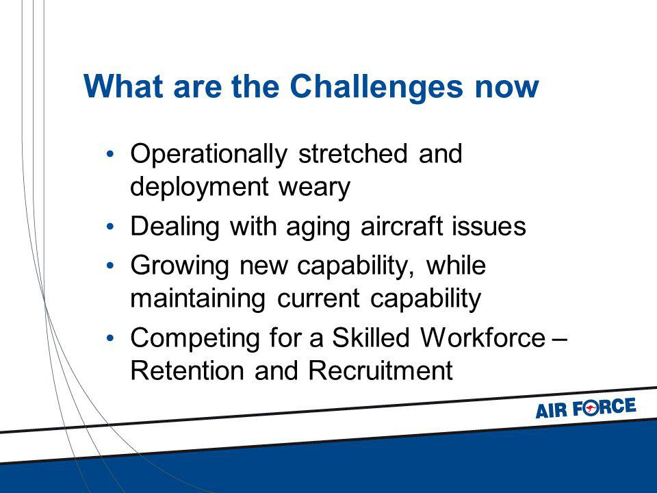 What are the Challenges now Operationally stretched and deployment weary Dealing with aging aircraft issues Growing new capability, while maintaining current capability Competing for a Skilled Workforce – Retention and Recruitment