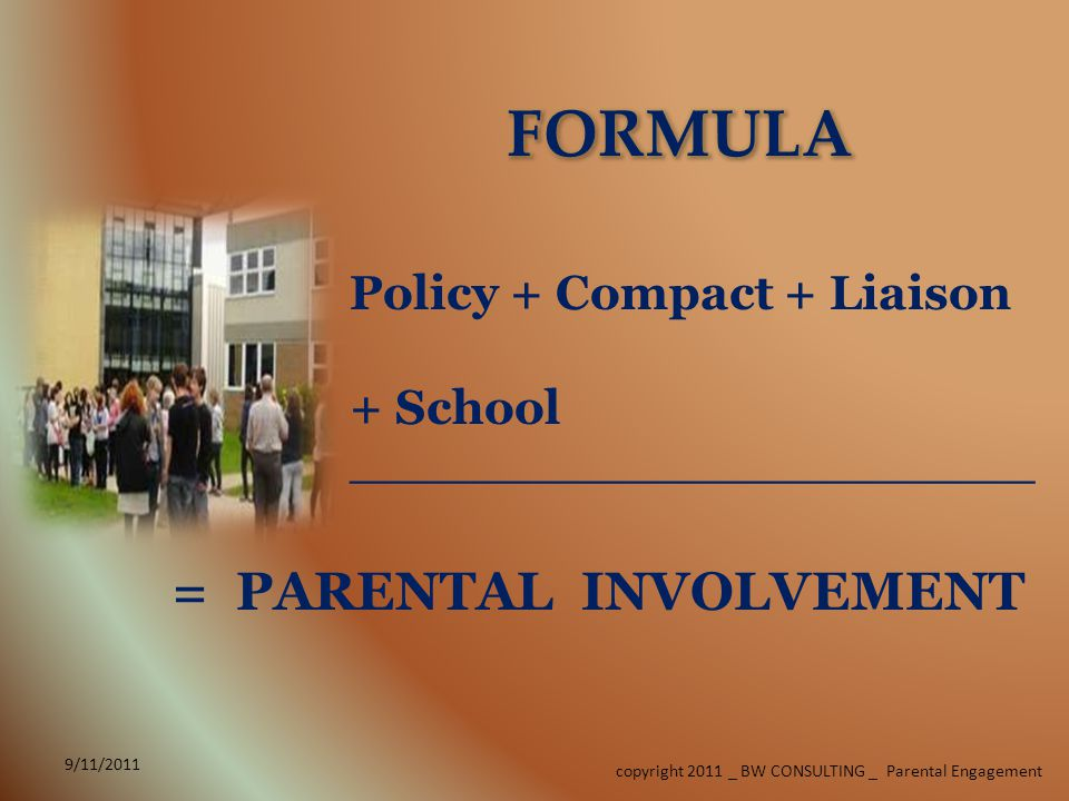 Policy + Compact + Liaison + School ______________________ 9/11/2011 copyright 2011 _ BW CONSULTING _ Parental Engagement = PARENTAL INVOLVEMENT