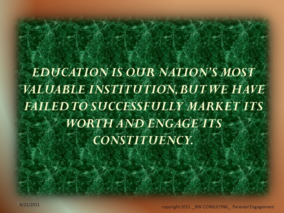 9/11/2011 copyright 2011 _ BW CONSULTING_ Parental Engagement 9/11/2011 EDUCATION IS OUR NATIONS MOST VALUABLE INSTITUTION, BUT WE HAVE FAILED TO SUCCESSFULLY MARKET ITS WORTH AND ENGAGE ITS CONSTITUENCY.