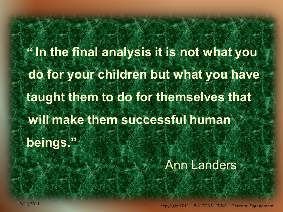 9/11/2011 copyright 2011 _ BW CONSULTING _ Parental Engagement 9/11/2011 In the final analysis it is not what you do for your children but what you have taught them to do for themselves that will make them successful human beings.