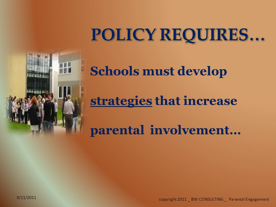 copyright 2011 _ BW CONSULTING _ Parental Engagement Schools must develop strategies that increase parental involvement…