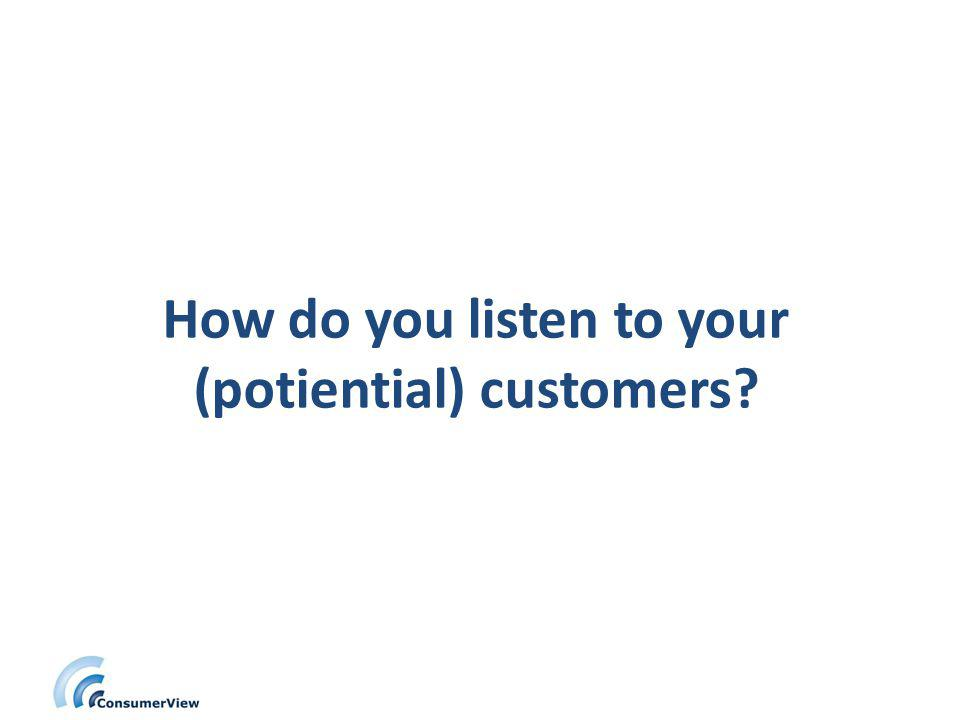 How do you listen to your (potiential) customers