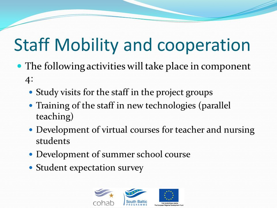 Staff Mobility and cooperation The following activities will take place in component 4: Study visits for the staff in the project groups Training of the staff in new technologies (parallel teaching) Development of virtual courses for teacher and nursing students Development of summer school course Student expectation survey