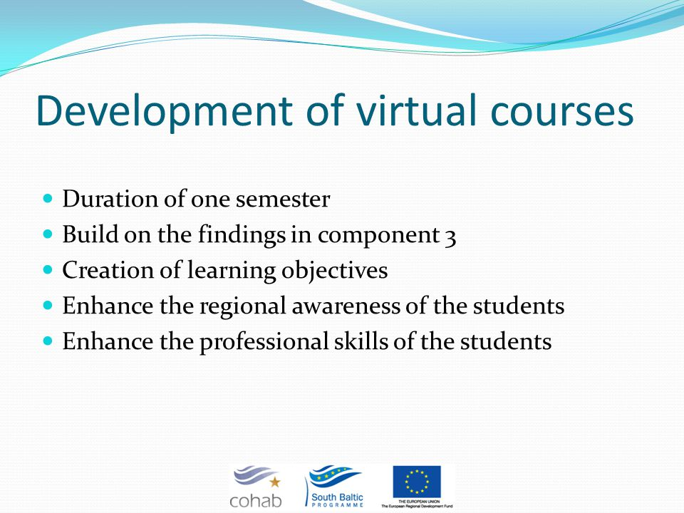 Development of virtual courses Duration of one semester Build on the findings in component 3 Creation of learning objectives Enhance the regional awareness of the students Enhance the professional skills of the students