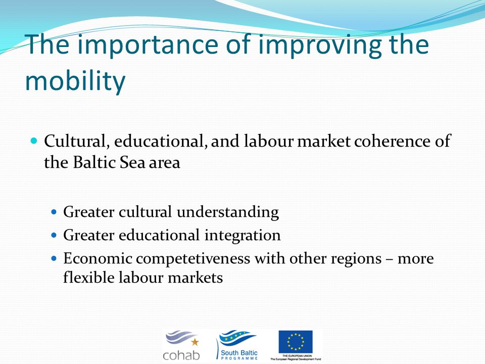 The importance of improving the mobility Cultural, educational, and labour market coherence of the Baltic Sea area Greater cultural understanding Greater educational integration Economic competetiveness with other regions – more flexible labour markets