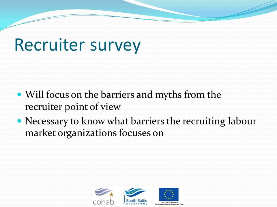 Recruiter survey Will focus on the barriers and myths from the recruiter point of view Necessary to know what barriers the recruiting labour market organizations focuses on