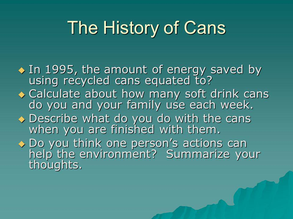 The History of Cans In 1995, the amount of energy saved by using recycled cans equated to.