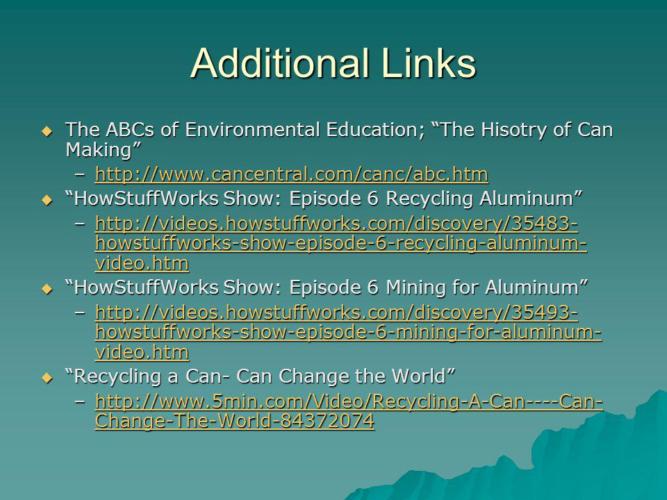 Additional Links The ABCs of Environmental Education; The Hisotry of Can Making The ABCs of Environmental Education; The Hisotry of Can Making –    HowStuffWorks Show: Episode 6 Recycling Aluminum HowStuffWorks Show: Episode 6 Recycling Aluminum –  howstuffworks-show-episode-6-recycling-aluminum- video.htm   howstuffworks-show-episode-6-recycling-aluminum- video.htmhttp://videos.howstuffworks.com/discovery/ howstuffworks-show-episode-6-recycling-aluminum- video.htm HowStuffWorks Show: Episode 6 Mining for Aluminum HowStuffWorks Show: Episode 6 Mining for Aluminum –  howstuffworks-show-episode-6-mining-for-aluminum- video.htm   howstuffworks-show-episode-6-mining-for-aluminum- video.htmhttp://videos.howstuffworks.com/discovery/ howstuffworks-show-episode-6-mining-for-aluminum- video.htm Recycling a Can- Can Change the World Recycling a Can- Can Change the World –  Change-The-World Change-The-World http://  Change-The-World