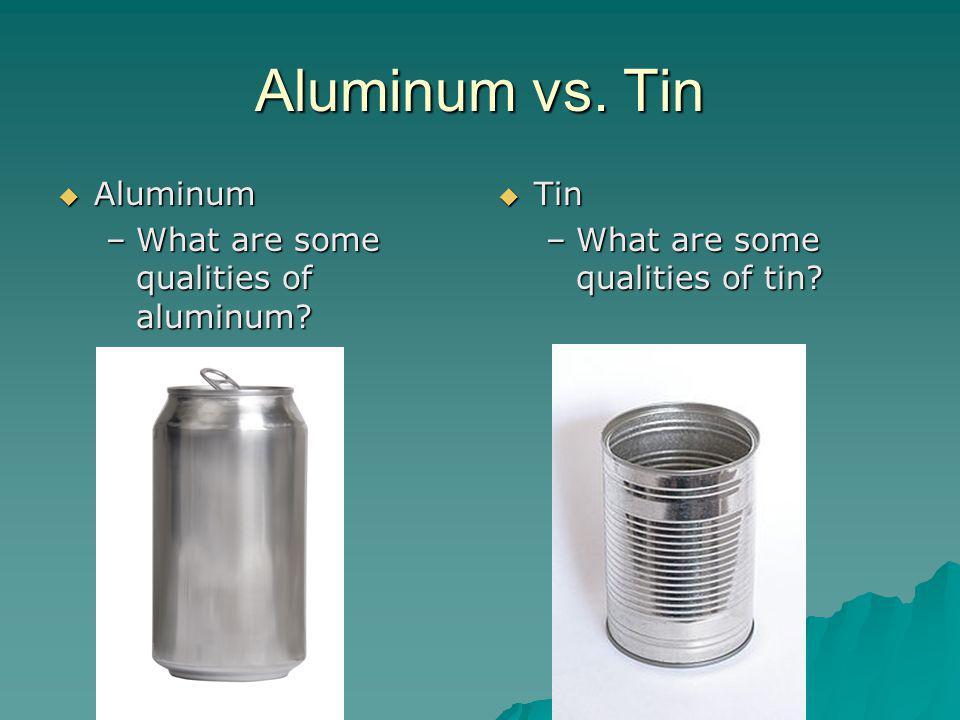 Aluminum Aluminum –What are some qualities of aluminum? Tin Tin –What are some qualities of tin?