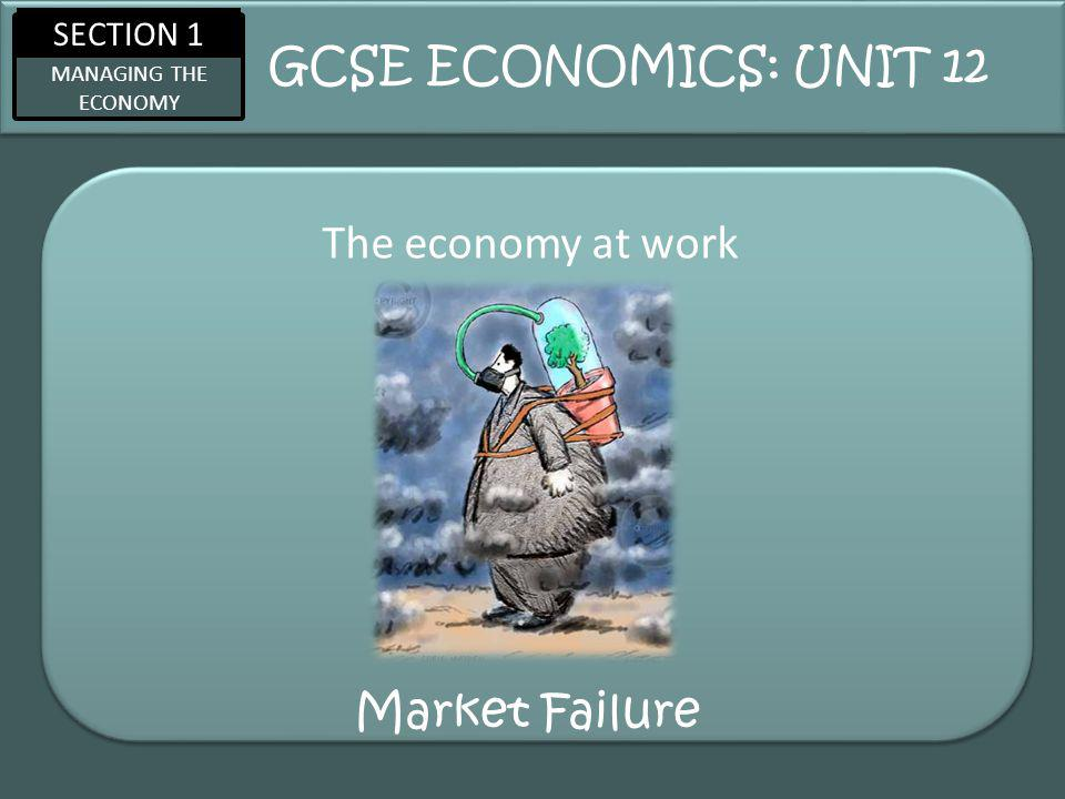 SECTION 1 MANAGING THE ECONOMY Market Failure The economy at work GCSE ECONOMICS: UNIT 12