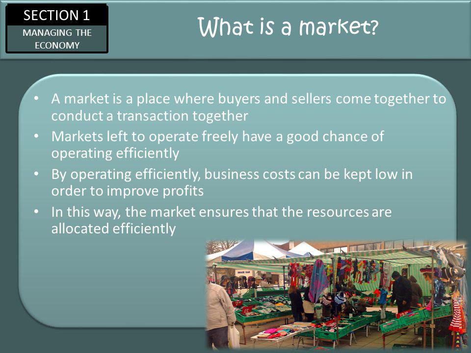 SECTION 1 MANAGING THE ECONOMY What is a market.