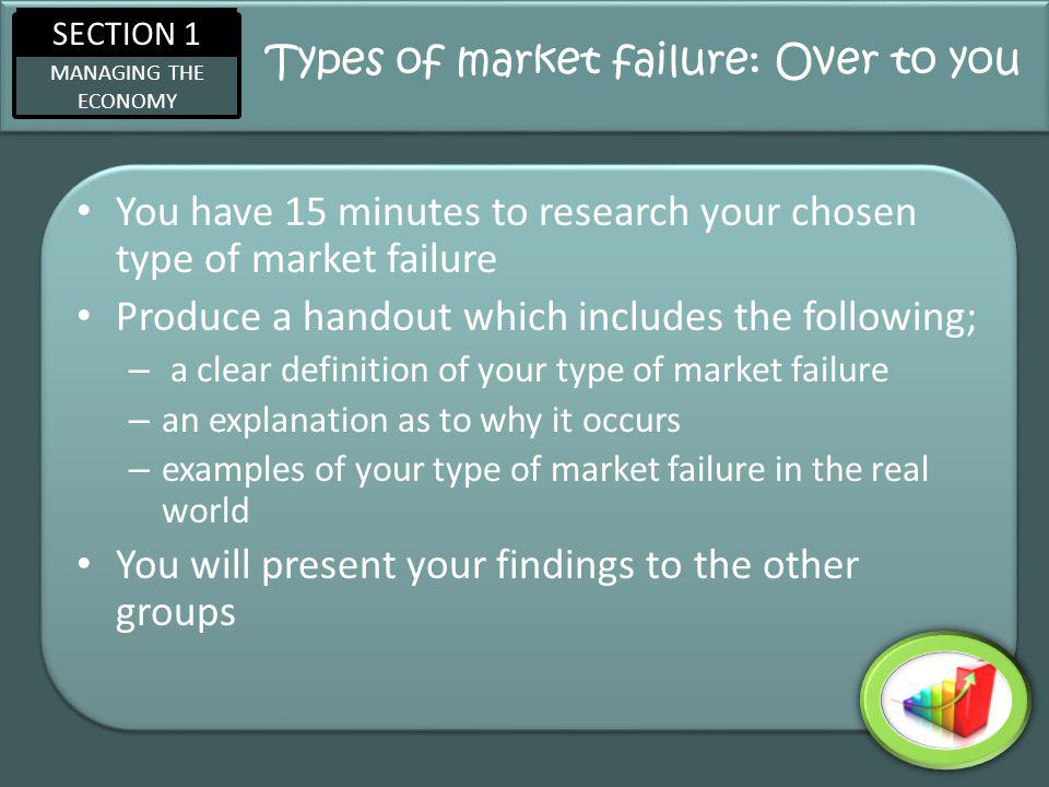 SECTION 1 MANAGING THE ECONOMY Types of market failure: Over to you You have 15 minutes to research your chosen type of market failure Produce a handout which includes the following; – a clear definition of your type of market failure – an explanation as to why it occurs – examples of your type of market failure in the real world You will present your findings to the other groups