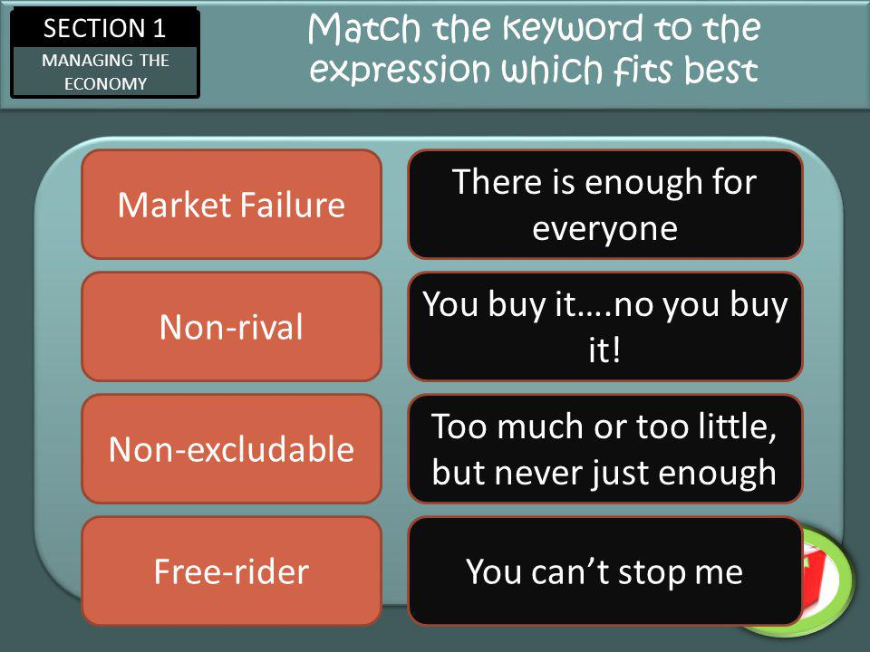 SECTION 1 MANAGING THE ECONOMY Match the keyword to the expression which fits best Market Failure Non-rival Non-excludable Free-rider Too much or too little, but never just enough There is enough for everyone You cant stop me You buy it….no you buy it!