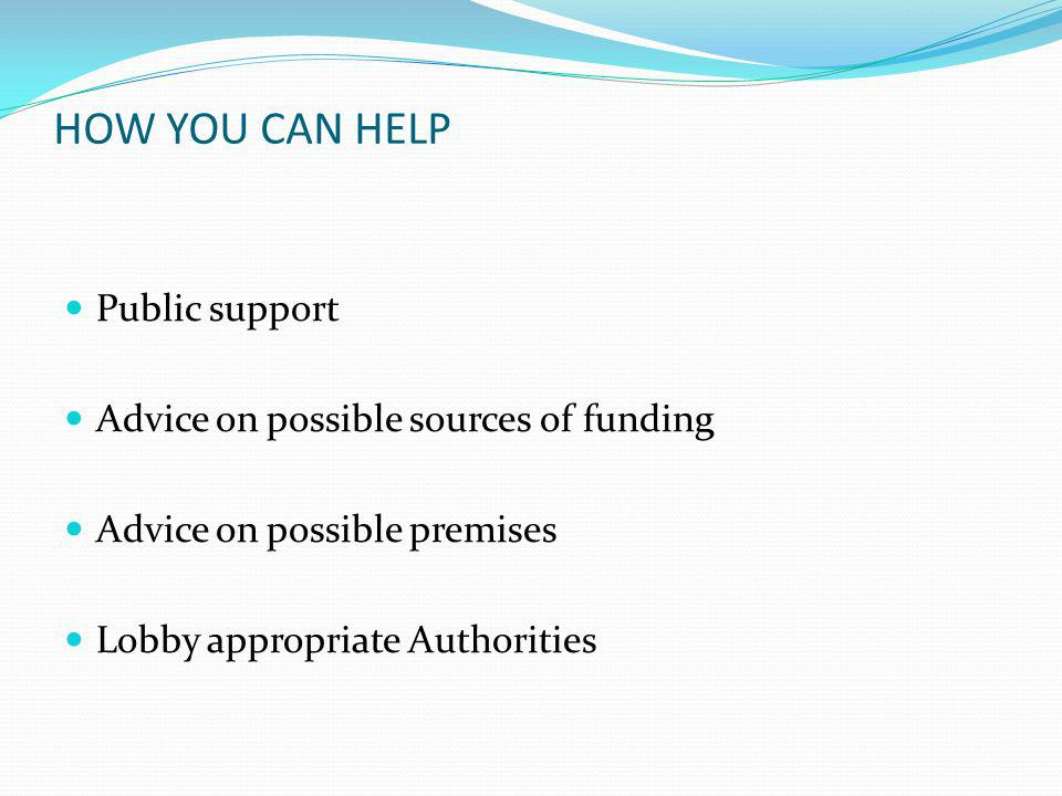 HOW YOU CAN HELP Public support Advice on possible sources of funding Advice on possible premises Lobby appropriate Authorities