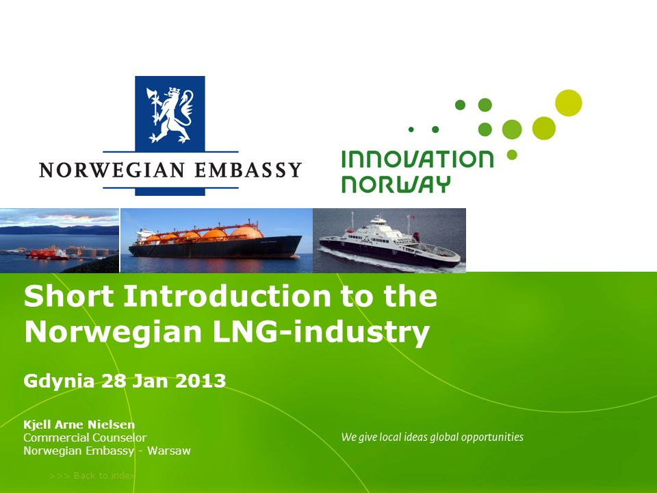 >>> Back to index Short Introduction to the Norwegian LNG-industry Gdynia 28 Jan 2013 Kjell Arne Nielsen Commercial Counselor Norwegian Embassy - Warsaw