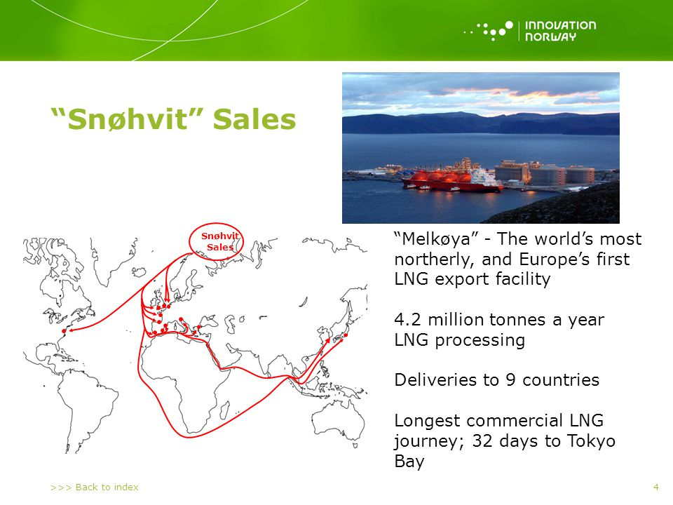 >>> Back to index 4 Snøhvit Sales Melkøya - The worlds most northerly, and Europes first LNG export facility 4.2 million tonnes a year LNG processing Deliveries to 9 countries Longest commercial LNG journey; 32 days to Tokyo Bay