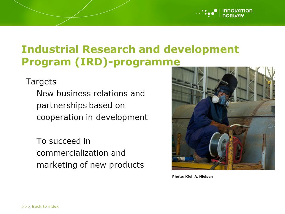 >>> Back to index The roles of the actors Innovation Norway Support the business relations Support the business relations Covers part of the R&D-costs Covers part of the R&D-costs IRD-contract: Market driven innovation Norwegian company (SME) Demanding customer New products Demanding customer (Foreign company) States requirements for new products or solutions for a global market.States requirements for new products or solutions for a global market.