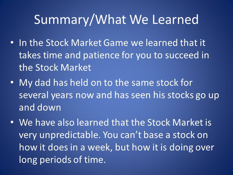 Summary/What We Learned In the Stock Market Game we learned that it takes time and patience for you to succeed in the Stock Market My dad has held on to the same stock for several years now and has seen his stocks go up and down We have also learned that the Stock Market is very unpredictable.