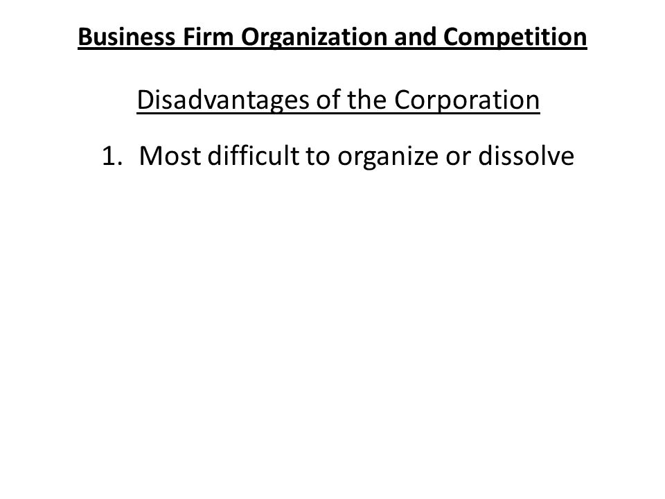 Business Firm Organization and Competition Disadvantages of the Corporation 1.Most difficult to organize or dissolve