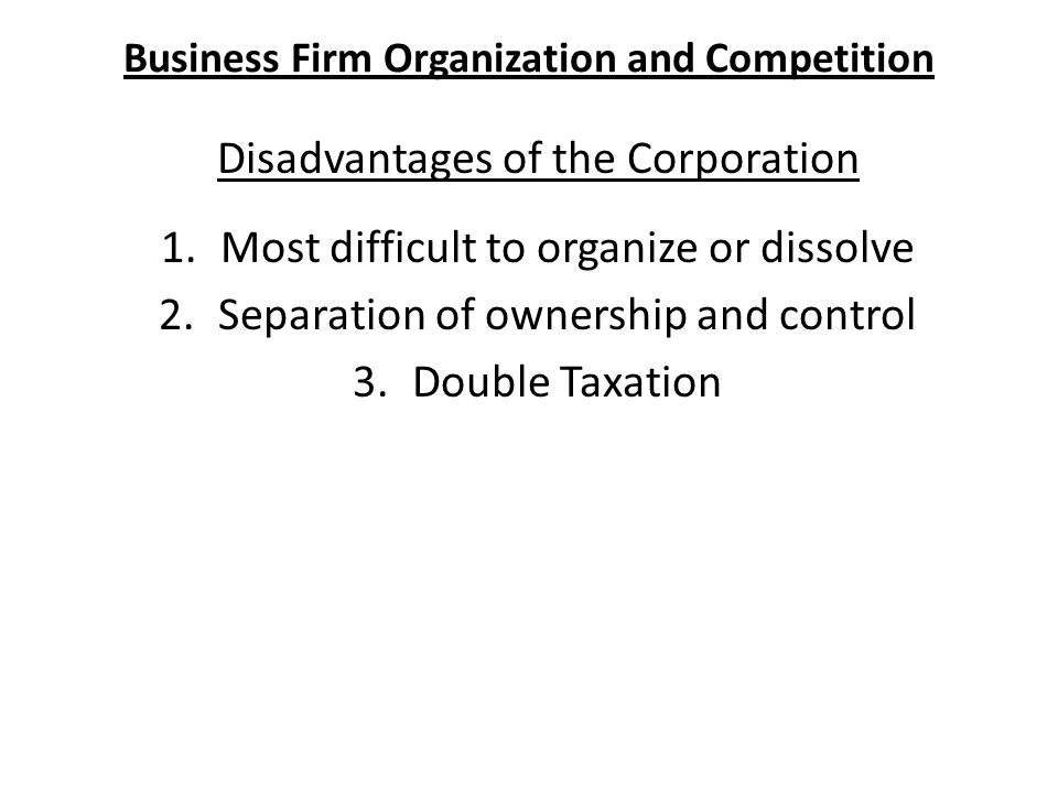 Business Firm Organization and Competition Disadvantages of the Corporation 1.Most difficult to organize or dissolve 2.Separation of ownership and control 3.Double Taxation