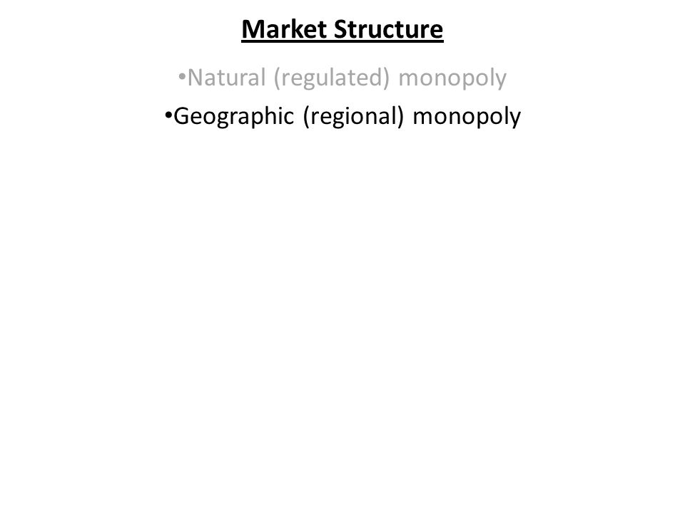 Market Structure Natural (regulated) monopoly Geographic (regional) monopoly