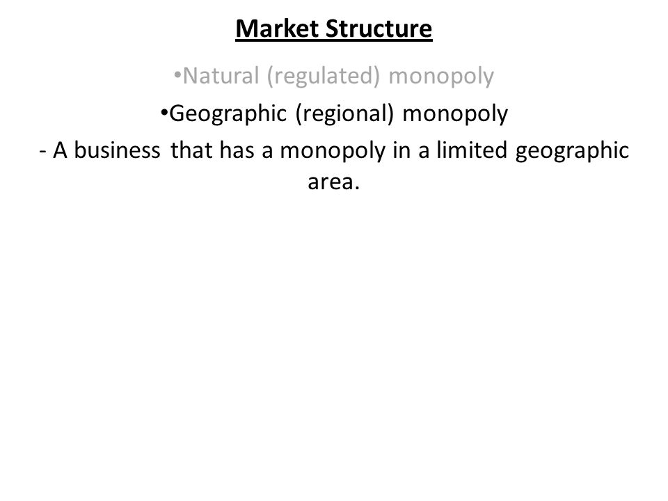 Market Structure Natural (regulated) monopoly Geographic (regional) monopoly - A business that has a monopoly in a limited geographic area.