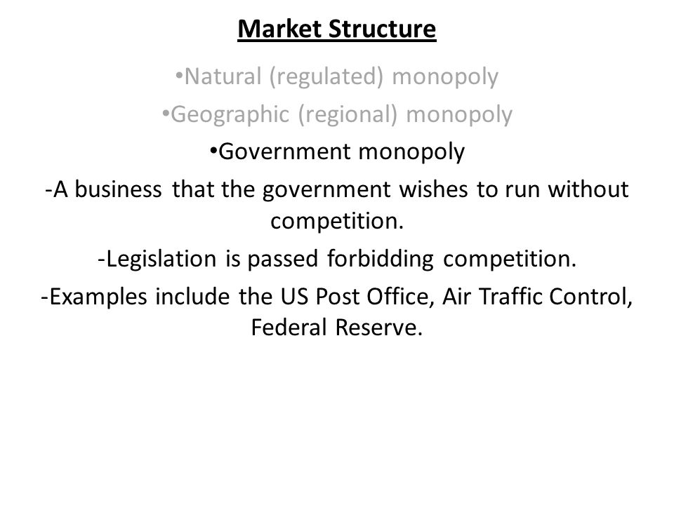 Market Structure Natural (regulated) monopoly Geographic (regional) monopoly Government monopoly -A business that the government wishes to run without competition.