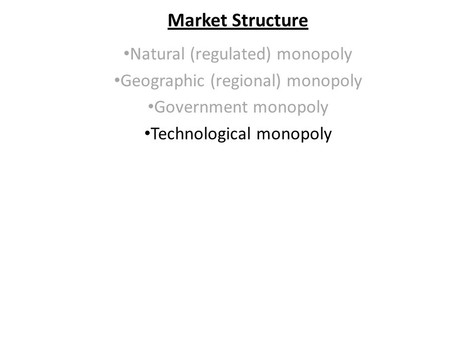 Market Structure Natural (regulated) monopoly Geographic (regional) monopoly Government monopoly Technological monopoly