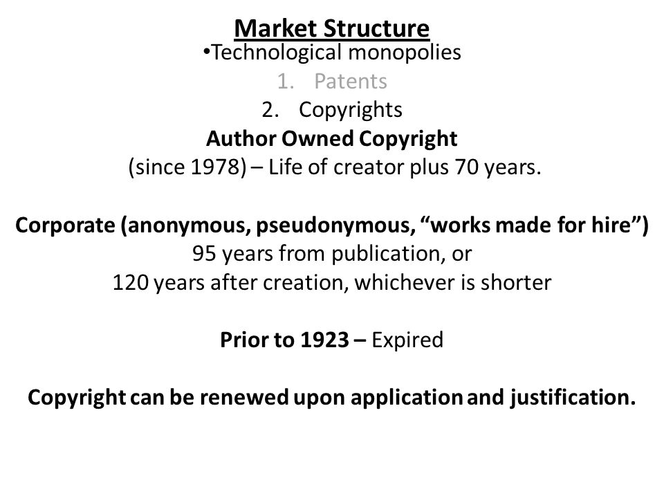 Market Structure Technological monopolies 1.Patents 2.Copyrights Author Owned Copyright (since 1978) – Life of creator plus 70 years.