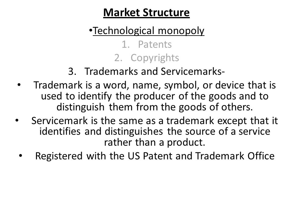 Market Structure Technological monopoly 1.Patents 2.Copyrights 3.Trademarks and Servicemarks- Trademark is a word, name, symbol, or device that is used to identify the producer of the goods and to distinguish them from the goods of others.