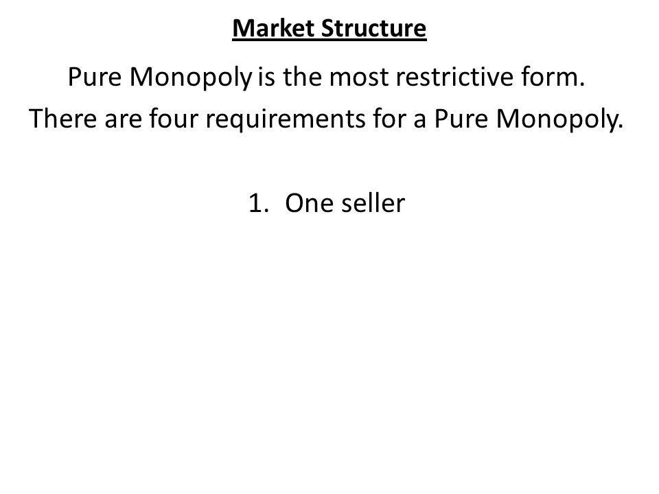 Market Structure Pure Competition 1.Many Buyers and Sellers 2.No barriers to Entry or Exit 3.No Government Intervention 4.Homogenous Goods