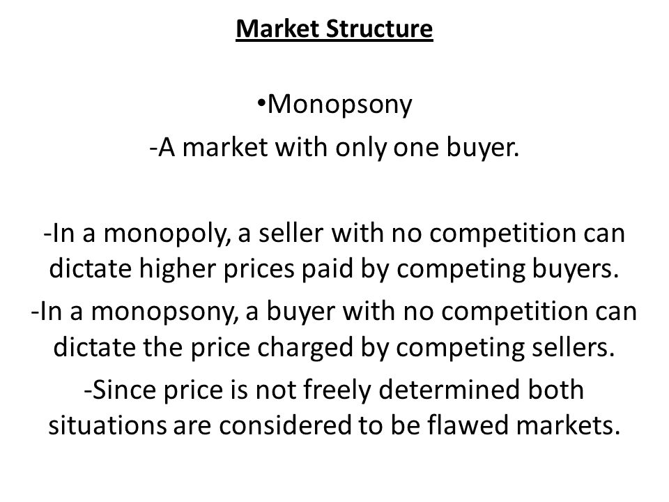 Market Structure Monopsony -A market with only one buyer.