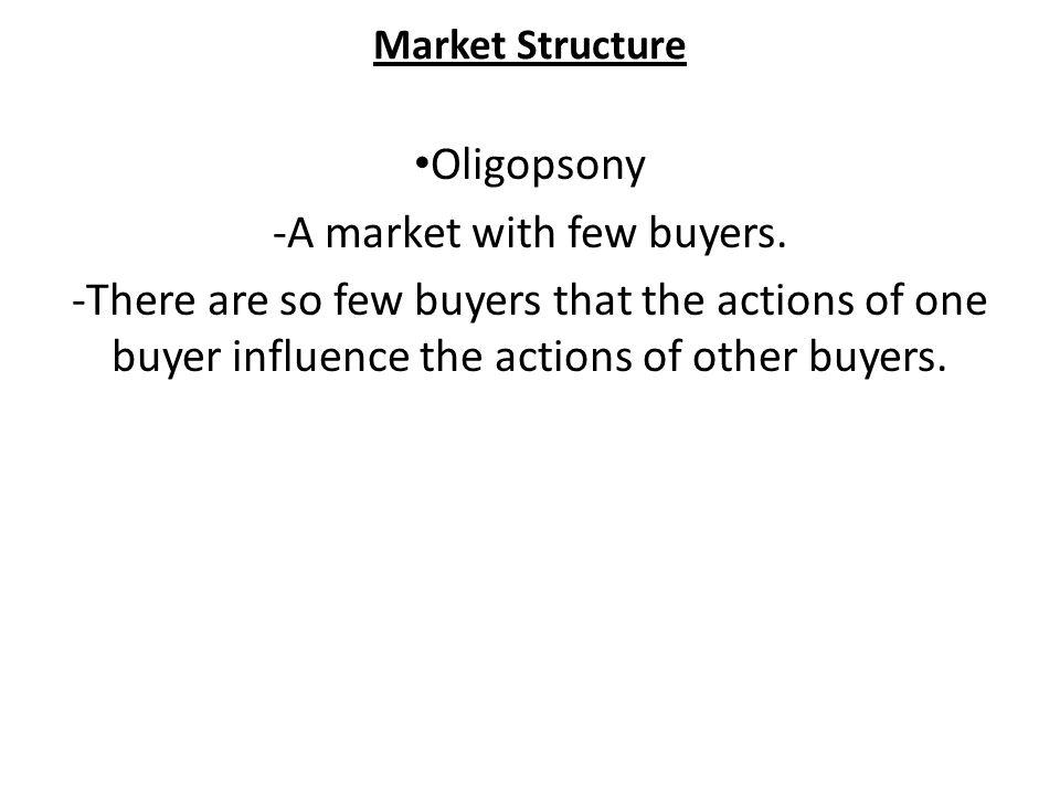 Market Structure Oligopsony -A market with few buyers.