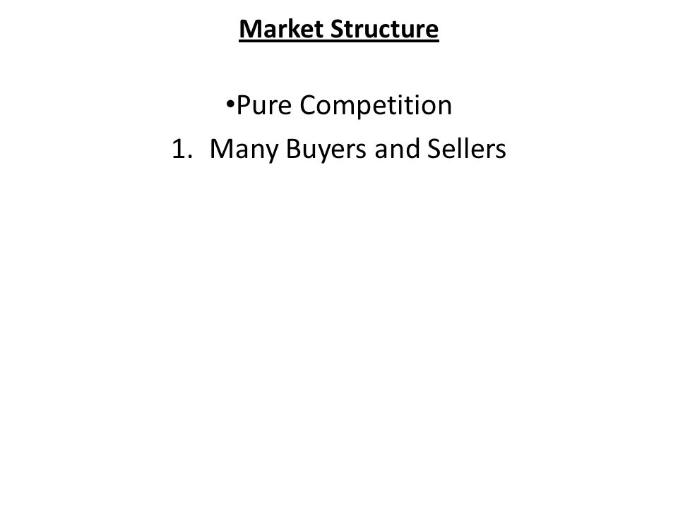 Market Structure Pure Competition 1.Many Buyers and Sellers