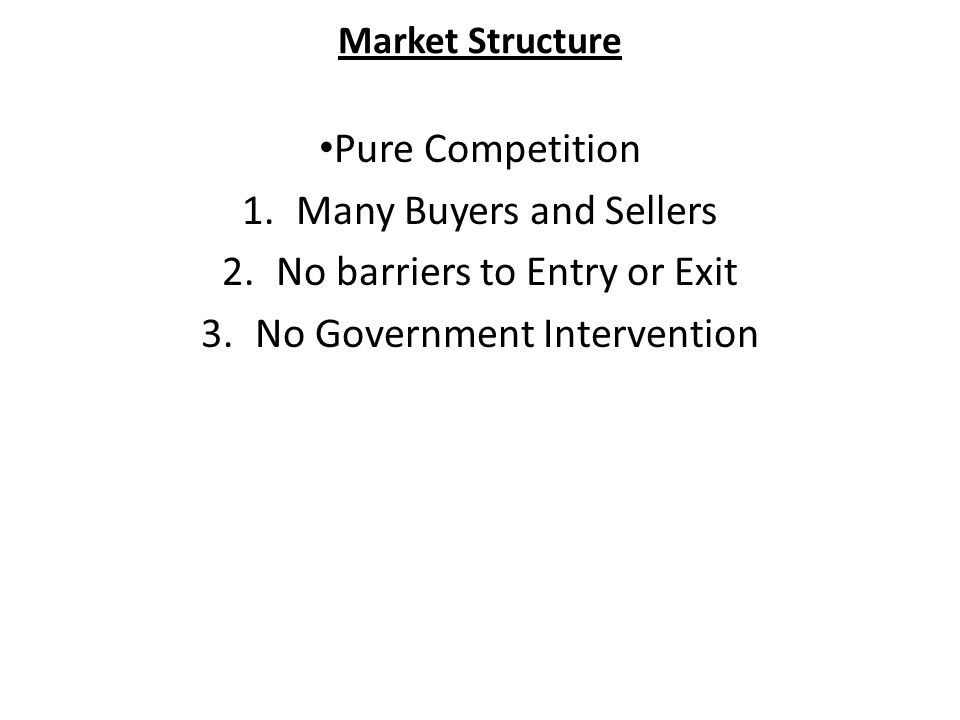 Market Structure Pure Competition 1.Many Buyers and Sellers 2.No barriers to Entry or Exit 3.No Government Intervention
