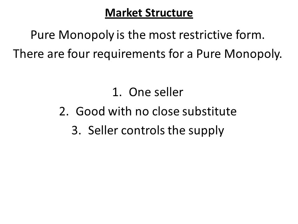 Market Structure Pure Monopoly is the most restrictive form.