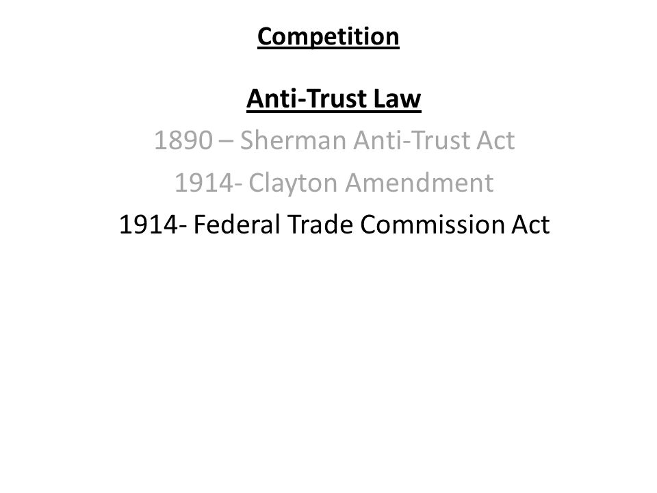 Competition Anti-Trust Law 1890 – Sherman Anti-Trust Act 1914- Clayton Amendment 1914- Federal Trade Commission Act